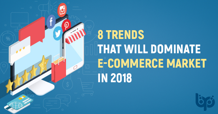 8 Trends That will Dominate E-Commerce Market in 2018